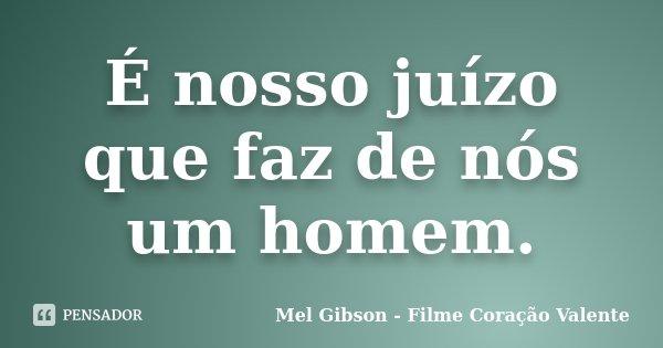 É nosso juízo que faz de nós um homem.... Frase de Mel Gibson - Filme Coração Valente.