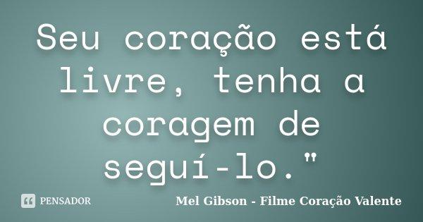 """Seu coração está livre, tenha a coragem de seguí-lo.""""... Frase de Mel Gibson - Filme Coração Valente."""