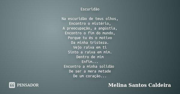 Escuridão Na escuridão de teus olhos, Encontro o mistério, A preocupação, a angústia, Encontro o fim do mundo, Porque tu és o motivo Da minha tristeza. Vejo rai... Frase de Melina Santos Caldeira.