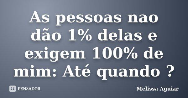 As pessoas nao dão 1% delas e exigem 100% de mim: Até quando ?... Frase de Melissa Aguiar.