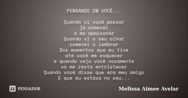 PENSANDO EM VOCÊ... Quando vi você passar já comecei a me apaixonar Quando vi o seu olhar comecei a lembrar Dos momentos que eu tive até você me esquecer e quan... Frase de Melissa Aimee Avelar.