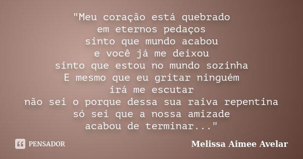 """""""Meu coração está quebrado em eternos pedaços sinto que mundo acabou e você já me deixou sinto que estou no mundo sozinha E mesmo que eu gritar ninguém irá... Frase de Melissa Aimee Avelar."""