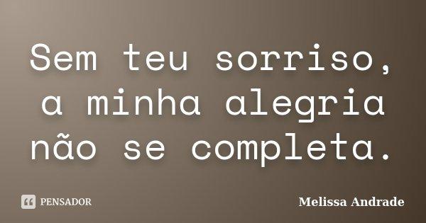 Sem teu sorriso, a minha alegria não se completa.... Frase de Melissa Andrade.