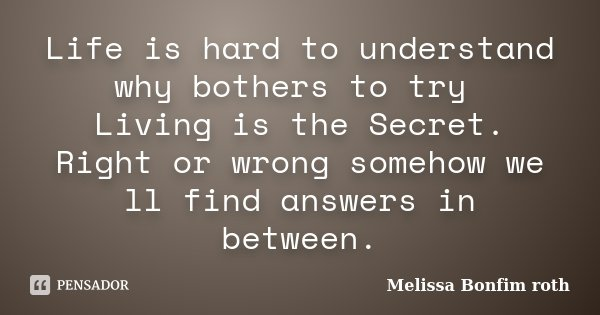 Life is hard to understand why bothers to try Living is the Secret. Right or wrong somehow we ll find answers in between.... Frase de Melissa Bonfim roth.