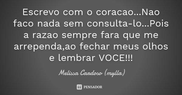 Escrevo com o coracao...Nao faco nada sem consulta-lo...Pois a razao sempre fara que me arrependa,ao fechar meus olhos e lembrar VOCE!!!... Frase de Melissa Cardoso (mylla).