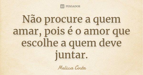 Não procure a quem amar, pois é o amor que escolhe a quem deve juntar.... Frase de Melissa Costa.