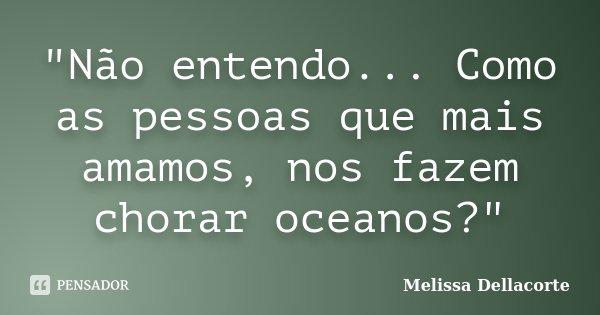 """""""Não entendo... Como as pessoas que mais amamos, nos fazem chorar oceanos?""""... Frase de Melissa Dellacorte."""
