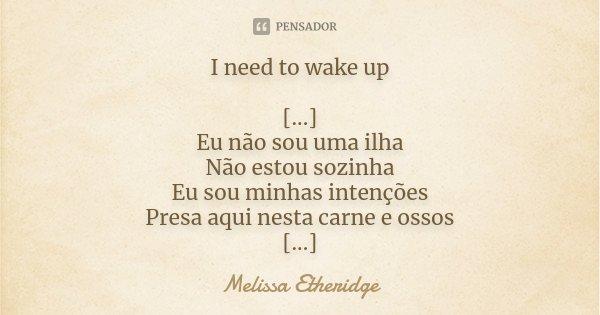 I need to wake up [...] Eu não sou uma ilha Não estou sozinha Eu sou minhas intenções Presa aqui nesta carne e ossos [...]... Frase de Melissa Etheridge.