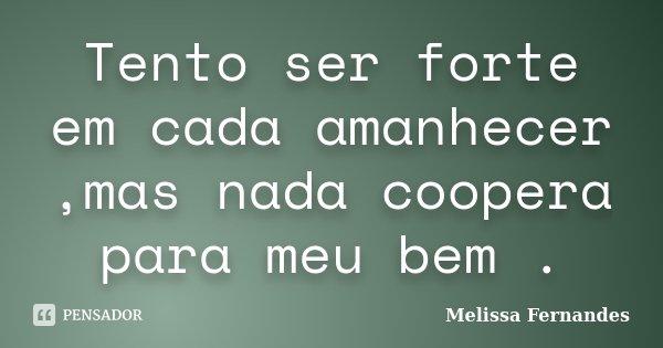 Tento ser forte em cada amanhecer ,mas nada coopera para meu bem .... Frase de Melissa Fernandes.