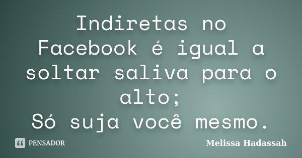Indiretas no Facebook é igual a soltar saliva para o alto; Só suja você mesmo.... Frase de Melissa Hadassah.
