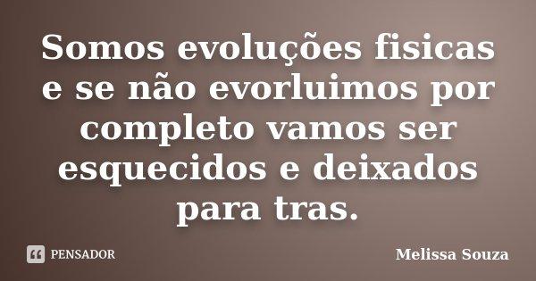 Somos evoluções fisicas e se não evorluimos por completo vamos ser esquecidos e deixados para tras.... Frase de Melissa Souza.