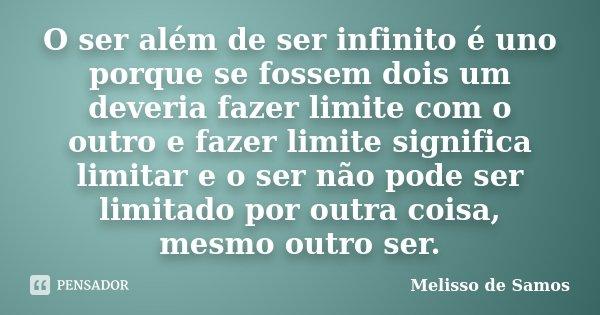 O ser além de ser infinito é uno porque se fossem dois um deveria fazer limite com o outro e fazer limite significa limitar e o ser não pode ser limitado por ou... Frase de Melisso de Samos.
