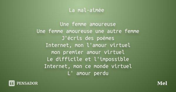 La mal-aimée Une femme amoureuse Une femme amoureuse une autre femme J'écris des poèmes Internet, mon l'amour virtuel mon premier amour virtuel Le difficile et ... Frase de Mel.