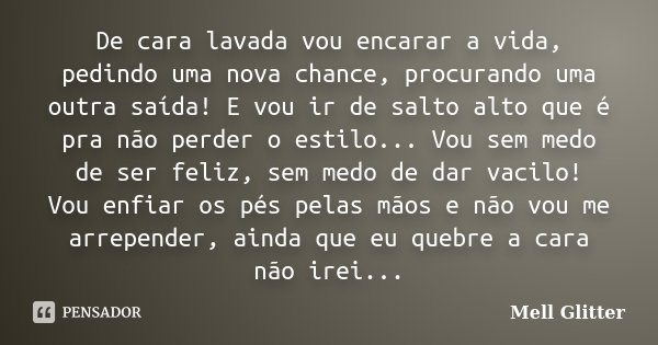 Frases Pedindo Uma Chance Pra Ficar: De Cara Lavada Vou Encarar A Vida,... Mell Glitter