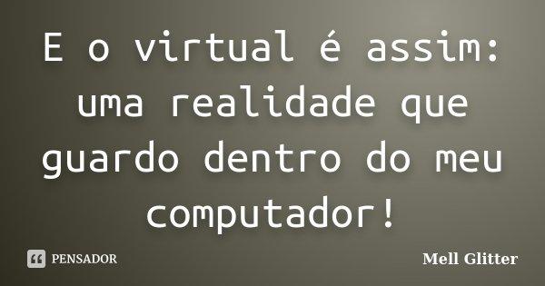 E o virtual é assim: uma realidade que guardo dentro do meu computador!... Frase de Mell Glitter.