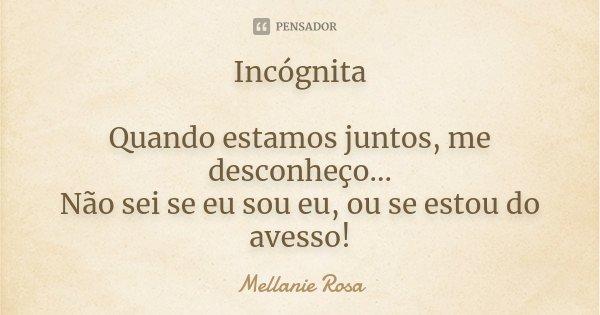 Incógnita Quando estamos juntos, me desconheço... Não sei se eu sou eu, ou se estou do avesso!... Frase de Mellanie Rosa.