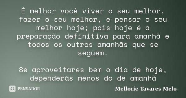 É melhor você viver o seu melhor, fazer o seu melhor, e pensar o seu melhor hoje; pois hoje é a preparação definitiva para amanhã e todos os outros amanhãs que ... Frase de Mellorie Tavares Melo.