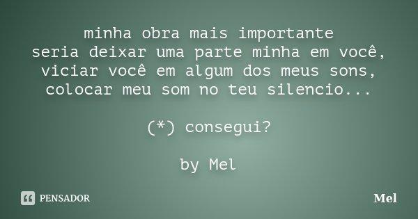 minha obra mais importante seria deixar uma parte minha em você, viciar você em algum dos meus sons, colocar meu som no teu silencio... (*) consegui? by Mel... Frase de Mel.