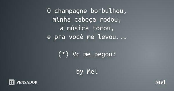 O champagne borbulhou, minha cabeça rodou, a música tocou, e pra você me levou... (*) Vc me pegou? by Mel... Frase de Mel.