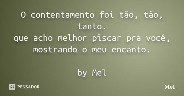O contentamento foi tão, tão, tanto. que acho melhor piscar pra você, mostrando o meu encanto. by Mel... Frase de Mel.