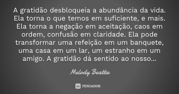 A gratidão desbloqueia a abundância da vida. Ela torna o que temos em suficiente, e mais. Ela torna a negação em aceitação, caos em ordem, confusão em claridade... Frase de Melody Beattie.
