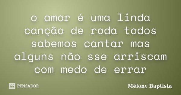 o amor é uma linda canção de roda todos sabemos cantar mas alguns não sse arriscam com medo de errar... Frase de Mélony Baptista.