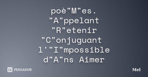 "poè""M""es. ""A""ppelant ""R""etenir ""C""onjuguant l'""I""mpossible d""A""ns Aimer... Frase de Mel."