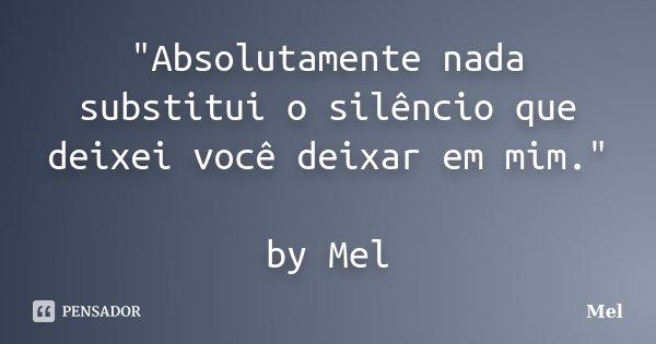 """""""Absolutamente nada substitui o silêncio que deixei você deixar em mim."""" by Mel... Frase de Mel."""