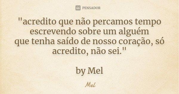 """""""acredito que não percamos tempo escrevendo sobre um alguém que tenha saído de nosso coração, só acredito, não sei."""" by Mel... Frase de Mel."""