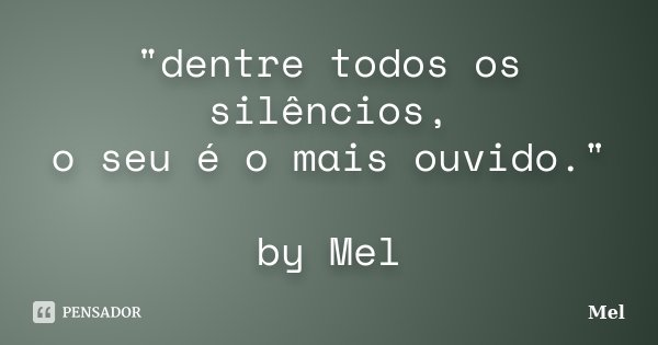"""dentre todos os silêncios, o seu é o mais ouvido."" by Mel... Frase de Mel."