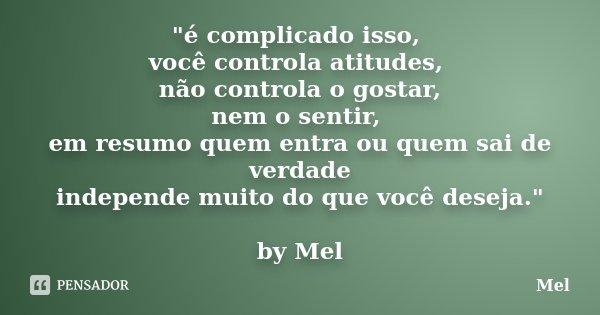"""""""é complicado isso, você controla atitudes, não controla o gostar, nem o sentir, em resumo quem entra ou quem sai de verdade independe muito do que você de... Frase de Mel."""