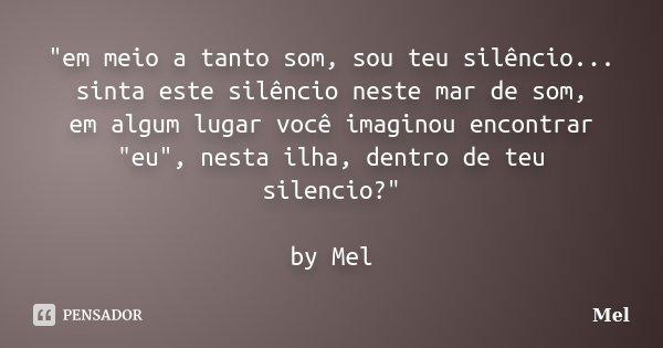 """""""em meio a tanto som, sou teu silêncio... sinta este silêncio neste mar de som, em algum lugar você imaginou encontrar """"eu"""", nesta ilha, dentro d... Frase de Mel."""