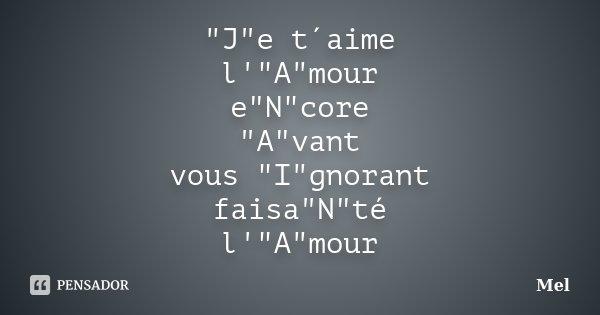 """""""J""""e t´aime l'""""A""""mour e""""N""""core """"A""""vant vous """"I""""gnorant faisa""""N""""té l'""""A""""mour... Frase de Mel."""
