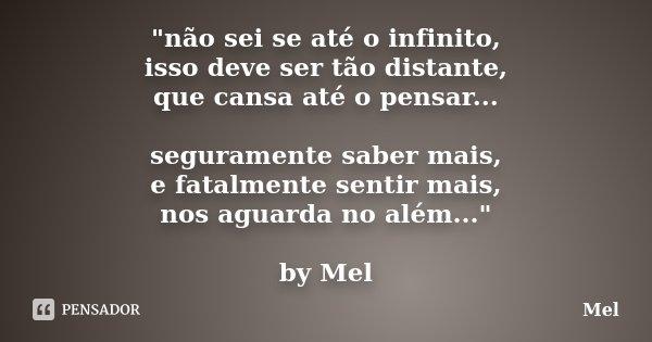 """""""não sei se até o infinito, isso deve ser tão distante, que cansa até o pensar... seguramente saber mais, e fatalmente sentir mais, nos aguarda no além...&... Frase de Mel."""