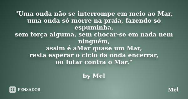 """""""Uma onda não se interrompe em meio ao Mar, uma onda só morre na praia, fazendo só espuminha, sem força alguma, sem chocar-se em nada nem ninguém, assim é ... Frase de Mel."""