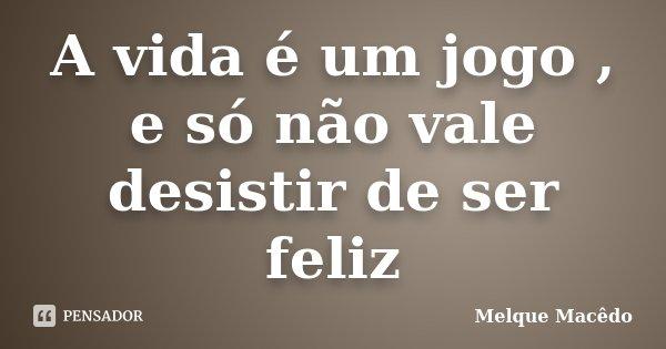 A vida é um jogo , e só não vale desistir de ser feliz... Frase de Melque Macêdo.