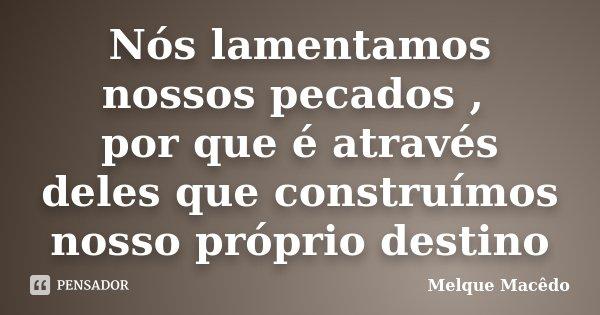 Nós lamentamos nossos pecados , por que é através deles que construímos nosso próprio destino... Frase de Melque Macêdo.