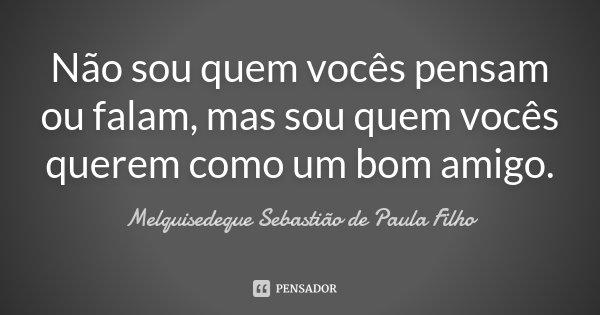 Não sou quem vocês pensam ou falam, mas sou quem vocês querem como um bom amigo.... Frase de Melquisedeque Sebastião de Paula Filho.
