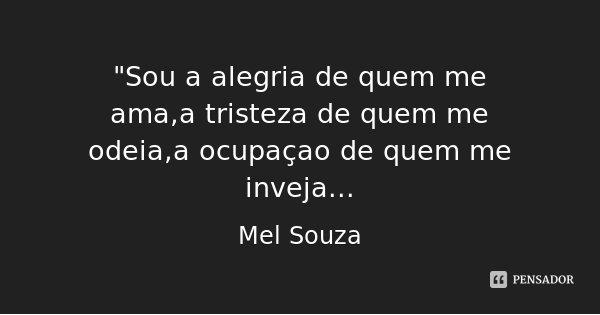 """""""Sou a alegria de quem me ama,a tristeza de quem me odeia,a ocupaçao de quem me inveja...... Frase de Mel Souza."""