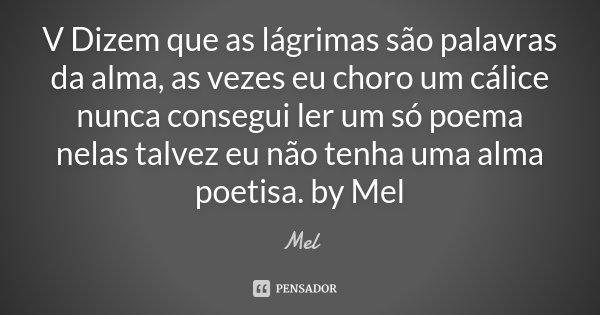 V Dizem que as lágrimas são palavras da alma, as vezes eu choro um cálice nunca consegui ler um só poema nelas talvez eu não tenha uma alma poetisa. by Mel... Frase de Mel.
