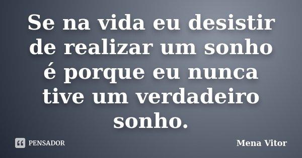Se na vida eu desistir de realizar um sonho é porque eu nunca tive um verdadeiro sonho.... Frase de Mena Vitor.
