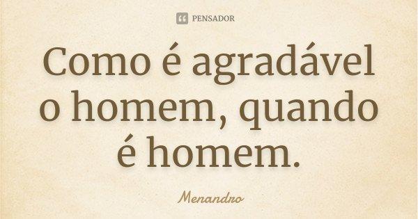 Como é agradável o homem, quando é homem.... Frase de Menandro.