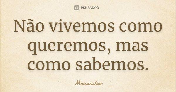 Não vivemos como queremos, mas como sabemos.... Frase de Menandro.