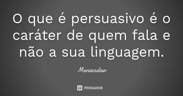 O que é persuasivo é o caráter de quem fala e não a sua linguagem.... Frase de Menandro.