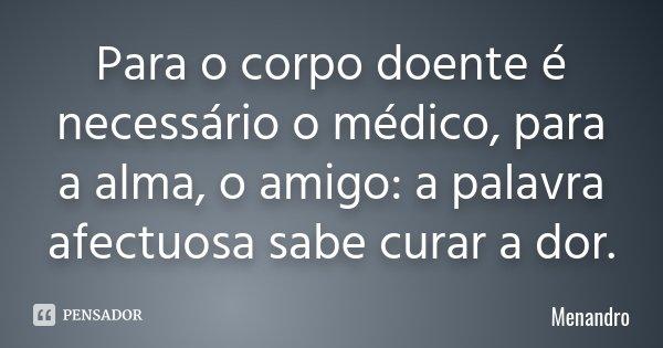 Para o corpo doente é necessário o médico, / para a alma, o amigo: / a palavra afectuosa sabe curar a dor.... Frase de Menandro.