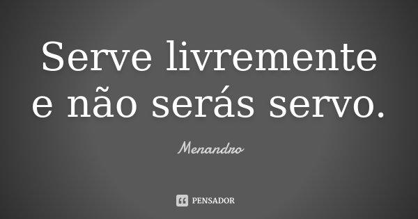 Serve livremente e não serás servo.... Frase de Menandro.