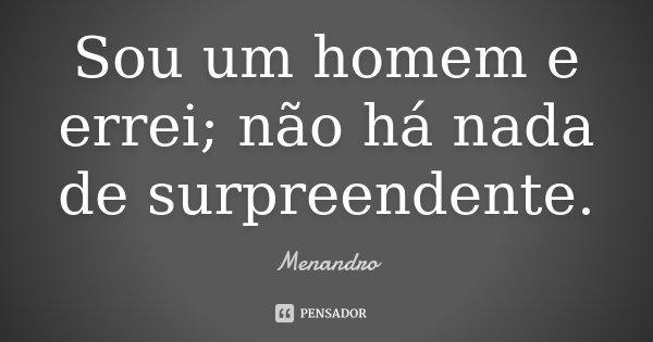 Sou um homem e errei; não há nada de surpreendente.... Frase de Menandro.
