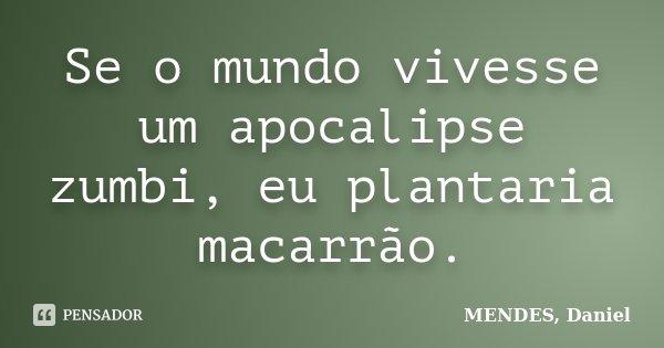 Se o mundo vivesse um apocalipse zumbi, eu plantaria macarrão.... Frase de MENDES, Daniel.