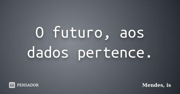 O futuro, aos dados pertence.... Frase de Mendes, is.