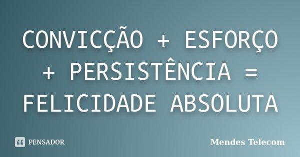 CONVICÇÃO + ESFORÇO + PERSISTÊNCIA = FELICIDADE ABSOLUTA... Frase de Mendes Telecom.